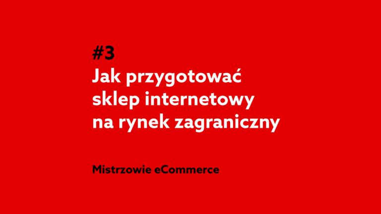 Jak przygotować sklep internetowy na rynek zagraniczny? – podcast Mistrzowie eCommerce #3