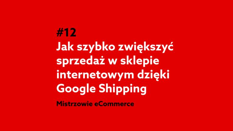 Jak szybko zwiększyć sprzedaż w sklepie internetowym dzięki Google Shopping? – Podcast Mistrzowie eCommerce home.pl #12