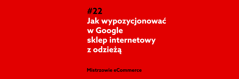 Jak wypozycjonować sklep internetowy z odzieżą w Google? Podcast Mistrzowie eCommerce home.pl