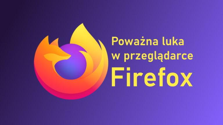 Korzystasz z Firefox? Jak najszybciej zaktualizuj przeglądarkę!