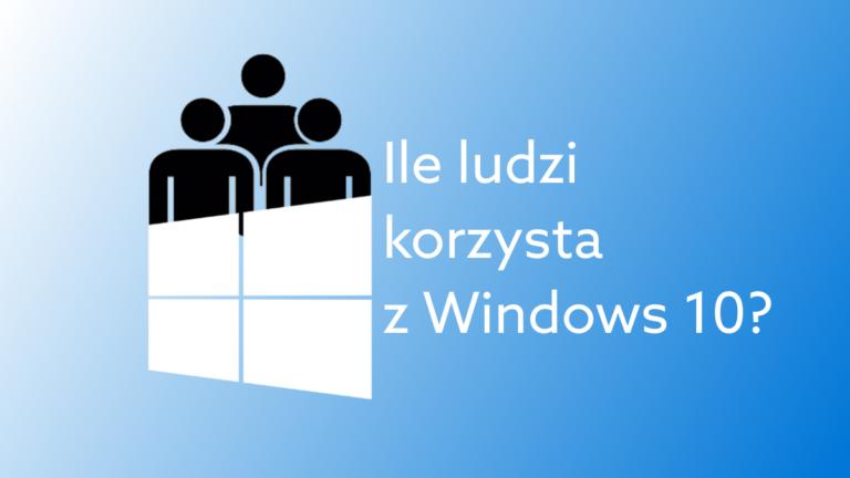 Ilu użytkowników korzysta z Windows 10?