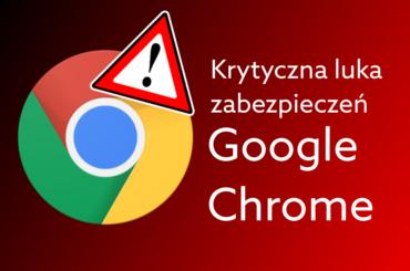W przeglądarce Google Chrome wykryto niebezpieczne exploity, zaistaluj koniecznie aktualizację