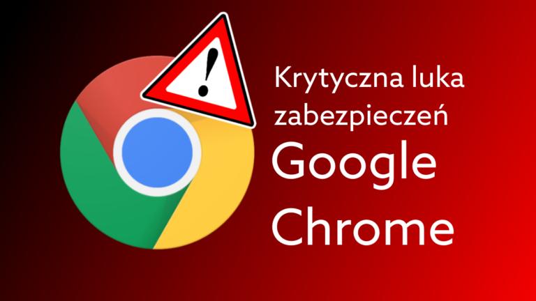 Niebezpieczna luka w Google Chrome- koniecznie zainstaluj najnowszą aktualizację