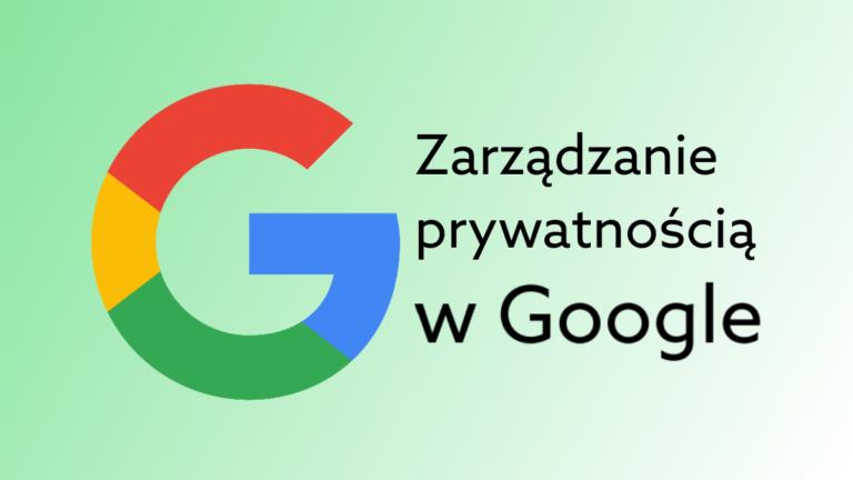 Czy Google jest bezpieczny? Sprawdź narzędzie do zarządzania prywatnością aktywności w sieci