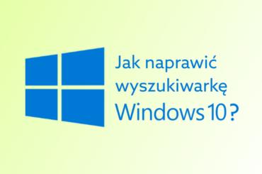 Wyszukiwanie w Windows 10 nie działa - jak naprawić