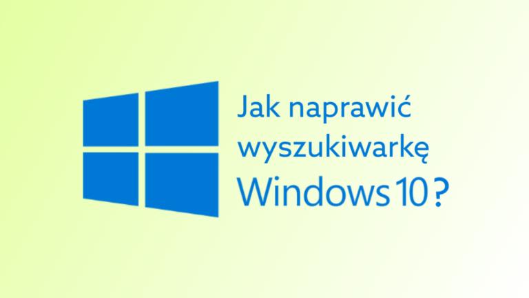 Jak naprawić wyszukiwarkę w Windows 10?