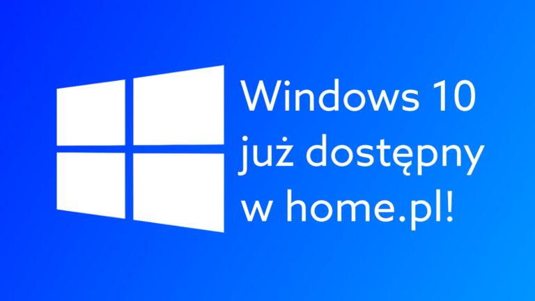 Windows 10 już dostępny w home.pl. Skorzystaj z licencji w firmie i w domu!
