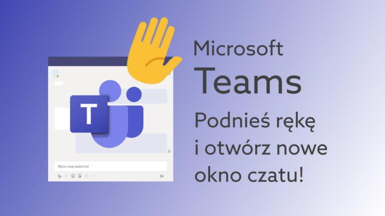 Otwórz czat w nowym oknie Teams i Podnieś rękę w spotkaniu. Nowe funkcje komunikatora!