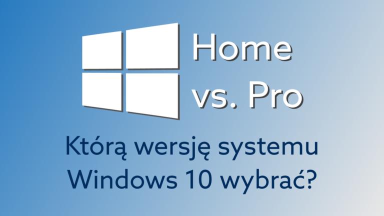 Windows 10 Home czy Pro – czym różnią się systemy i który wybrać?