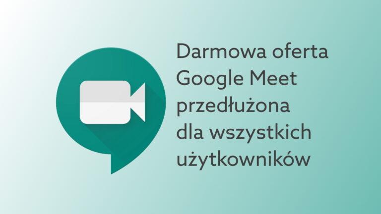 Pełna funkcjonalność Google Meet dla darmowych kont przedłużona do marca 2021