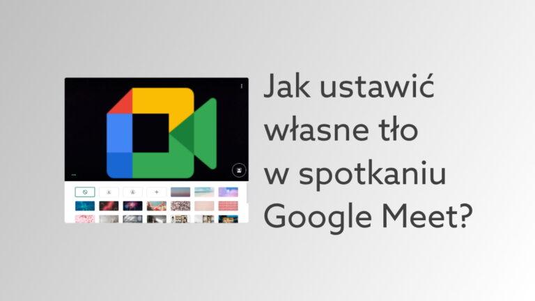 Jak ustawić rozmazane lub własne tło w Google Meet – poradnik dla użytkowników komunikatora Google