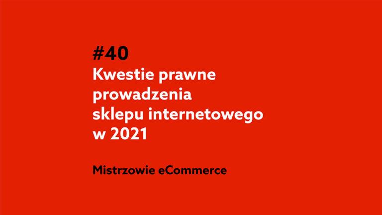 Prowadzenie sklepu internetowego a kwestie prawne w 2021 roku – Podcast Mistrzowie eCommerce #40