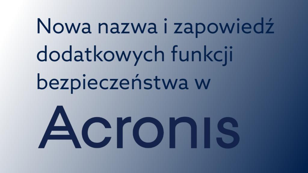 Acronis z nową nazwą i dodatkowymi funkcjami ochrony