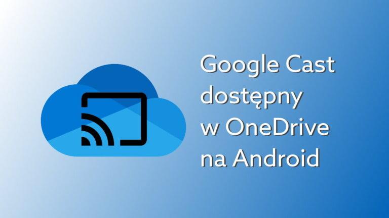 Oglądaj nagrania na dużym ekranie dzięki integracji OneDrive na Android z Google Cast