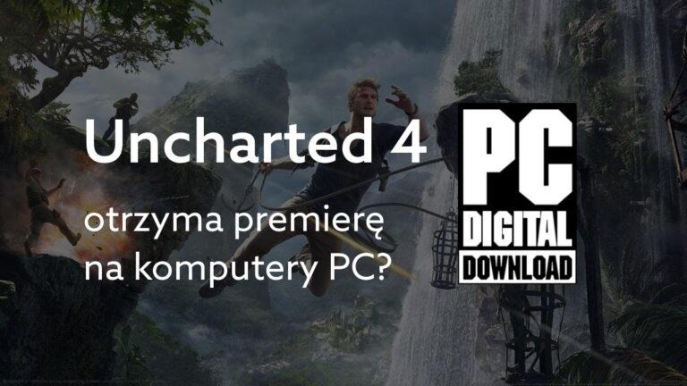 Uncharted 4 na PC? Sony ujawnia nowy port w raporcie dla inwestorów