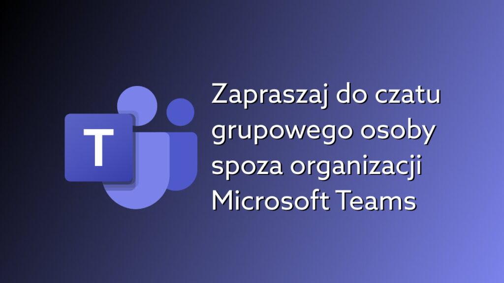 Prowadź grupowy czat z osobami spoza organizacji w Microsoft Teams