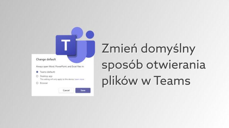 Teams pozwoli wybrać domyślny sposób otwierania plików