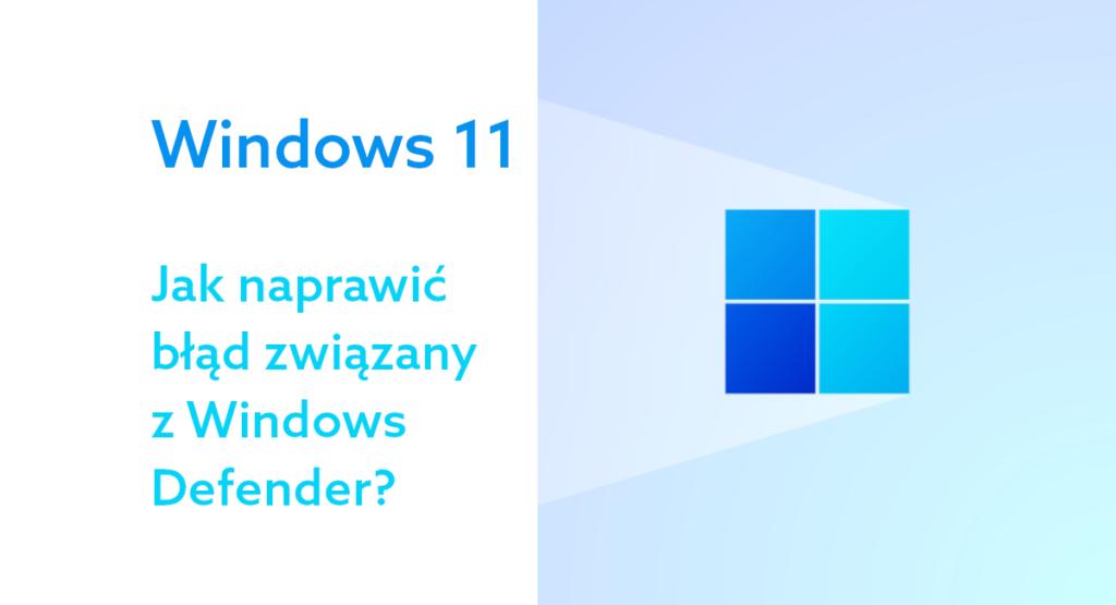 Windows 11 z błędem w systemowym antywirusie – jak go naprawić?